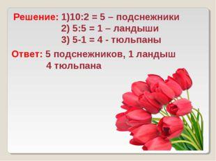 Решение: 1)10:2 = 5 – подснежники 2) 5:5 = 1 – ландыши 3) 5-1 = 4 - тюльпаны