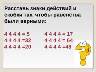 Расставь знаки действий и скобки так, чтобы равенства были верными: 4 4 4 4 =