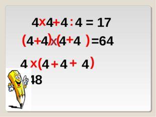 4 4 4 4 = 17 х : + 4 4 4 4 =64 ( ) + ( ) + х 4 4 4 4 =48 ( ) + + х