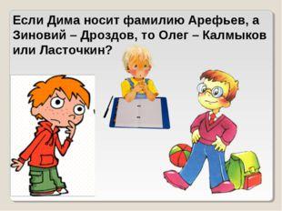 Если Дима носит фамилию Арефьев, а Зиновий – Дроздов, то Олег – Калмыков или