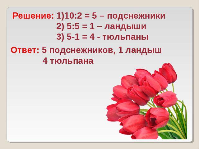 Решение: 1)10:2 = 5 – подснежники 2) 5:5 = 1 – ландыши 3) 5-1 = 4 - тюльпаны...