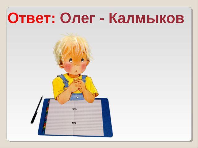 Ответ: Олег - Калмыков
