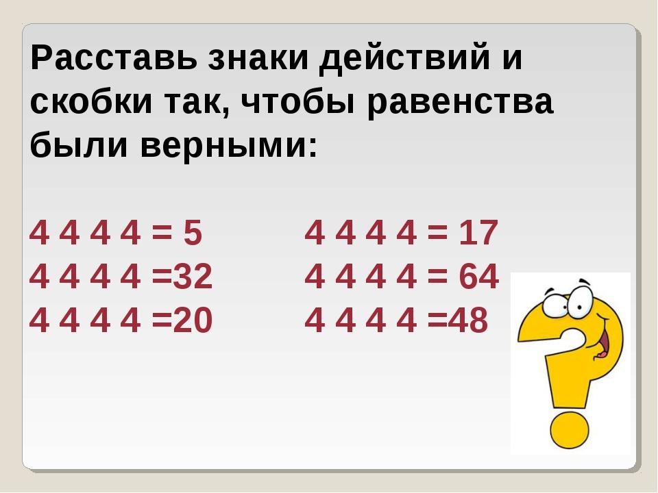 Расставь знаки действий и скобки так, чтобы равенства были верными: 4 4 4 4 =...
