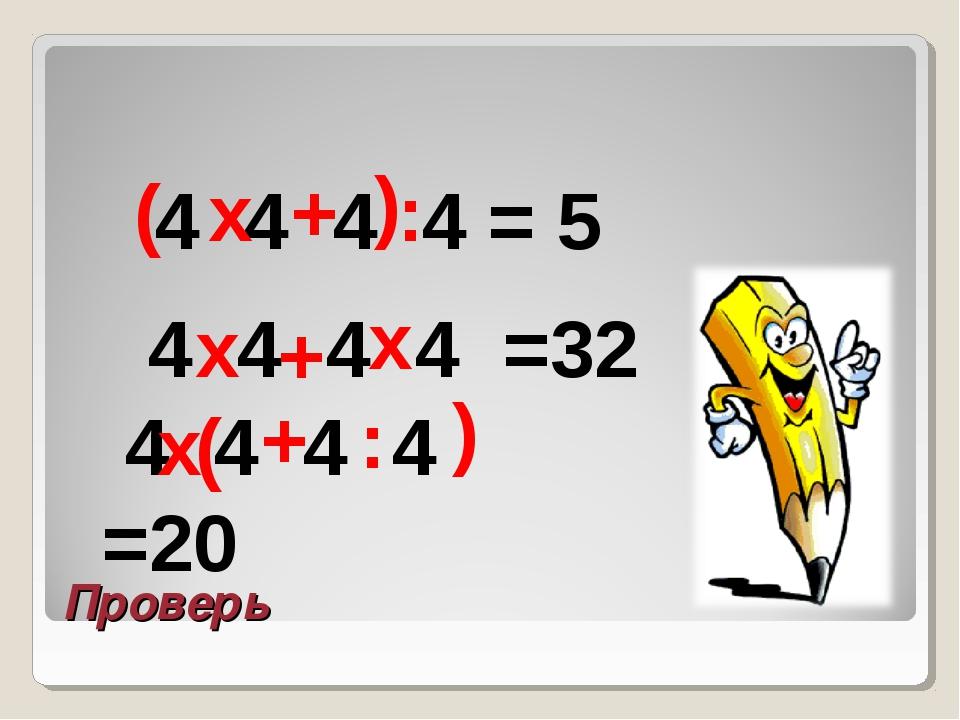 Проверь 4 4 4 4 = 5 х + ( ) : 4 4 4 4 =32 х х + 4 4 4 4 =20 ( ) : + х