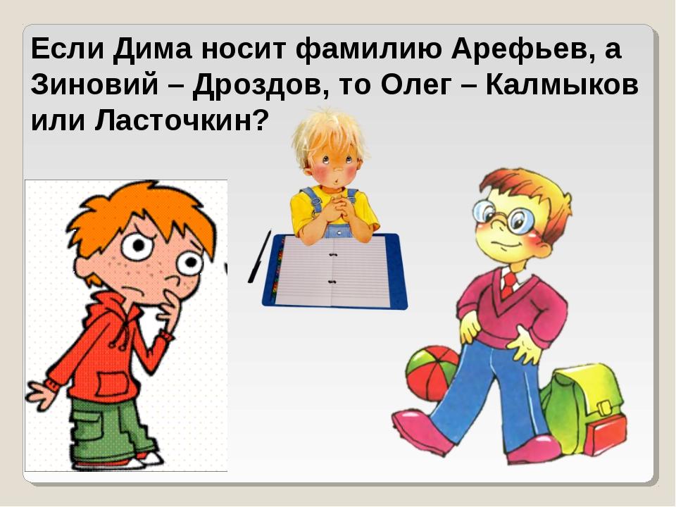 Если Дима носит фамилию Арефьев, а Зиновий – Дроздов, то Олег – Калмыков или...