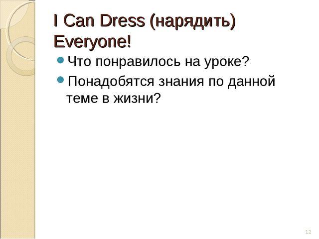 I Can Dress (нарядить) Everyone! Что понравилось на уроке? Понадобятся знания...
