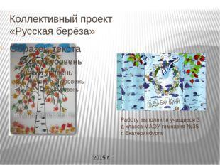 Коллективный проект «Русская берёза» Работу выполнили учащиеся 3 д класса МАО