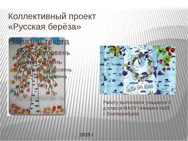 Коллективный проект «Русская берёза» Работу выполнили учащиеся 3 д класса МАО...