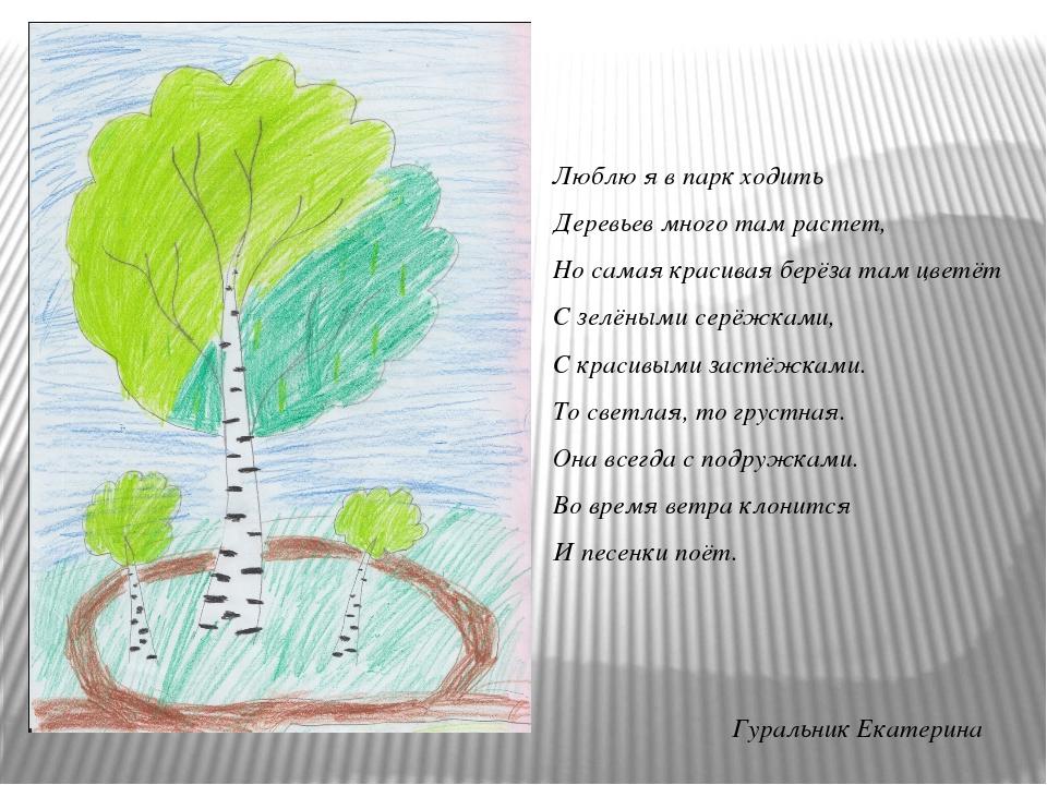 Гуральник Екатерина Люблю я в парк ходить Деревьев много там растет, Но самая...