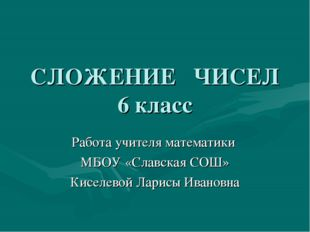 СЛОЖЕНИЕ ЧИСЕЛ 6 класс Работа учителя математики МБОУ «Славская СОШ» Киселево