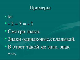 Примеры №1 - 2 – 3 = - 5 Смотри знаки. Знаки одинаковые,складывай. В ответ та