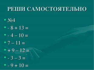 РЕШИ САМОСТОЯТЕЛЬНО №4 - 8 + 13 = - 4 – 10 = 7 – 11 = + 9 – 12 = - 3 – 3 = -