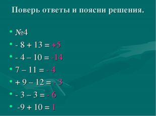 Поверь ответы и поясни решения. №4 - 8 + 13 = +5 - 4 – 10 = -14 7 – 11 = - 4