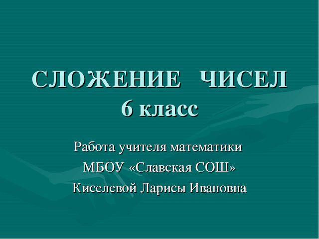 СЛОЖЕНИЕ ЧИСЕЛ 6 класс Работа учителя математики МБОУ «Славская СОШ» Киселево...