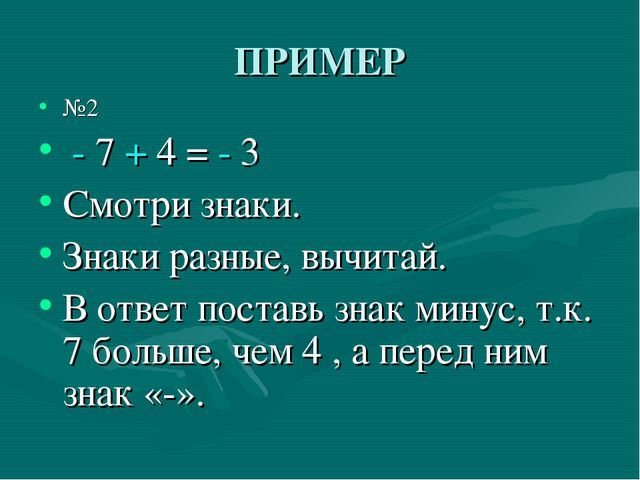 ПРИМЕР №2 - 7 + 4 = - 3 Смотри знаки. Знаки разные, вычитай. В ответ поставь...