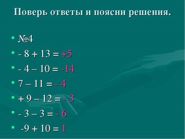 Поверь ответы и поясни решения. №4 - 8 + 13 = +5 - 4 – 10 = -14 7 – 11 = - 4...
