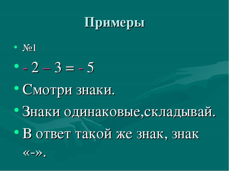 Примеры №1 - 2 – 3 = - 5 Смотри знаки. Знаки одинаковые,складывай. В ответ та...