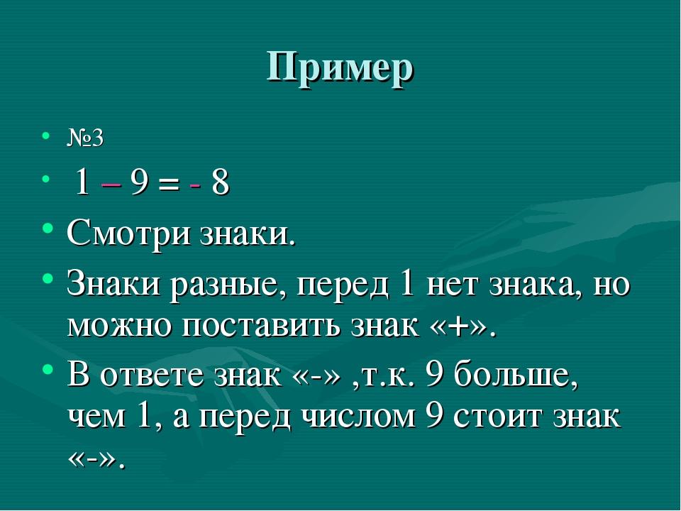 Пример №3 1 – 9 = - 8 Смотри знаки. Знаки разные, перед 1 нет знака, но можно...