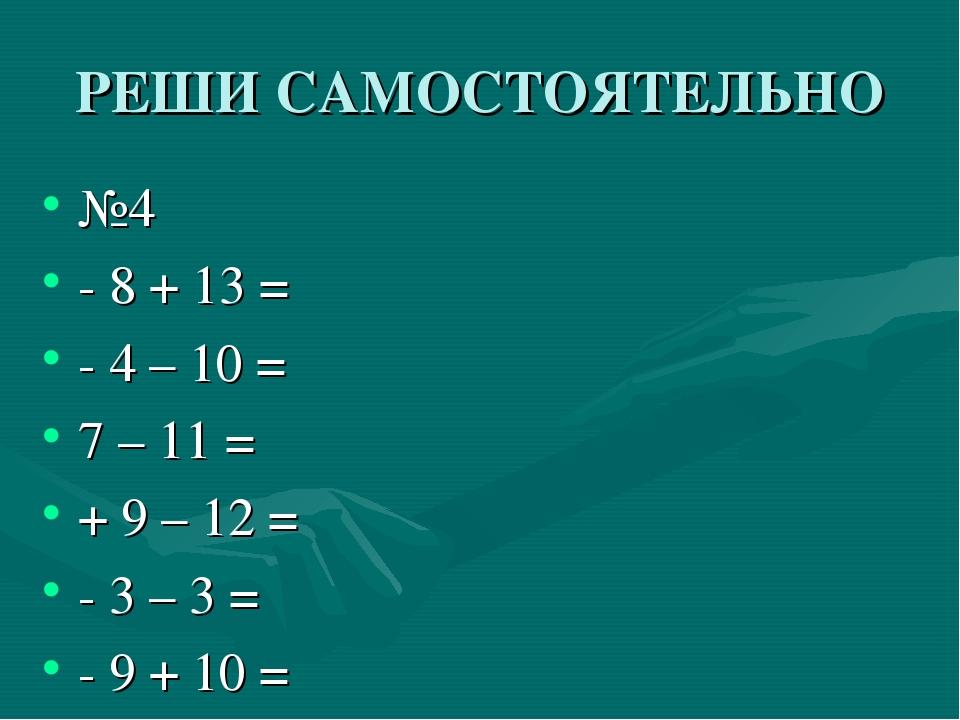 РЕШИ САМОСТОЯТЕЛЬНО №4 - 8 + 13 = - 4 – 10 = 7 – 11 = + 9 – 12 = - 3 – 3 = -...
