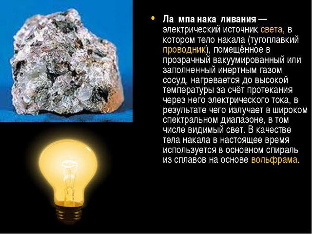 Ла́мпа нака́ливания— электрический источниксвета, в котором тело накала (ту...