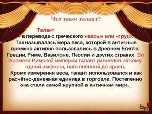 Что такое талант? Талант (τάλαντον, «та́лантон») – в переводе с греческого «