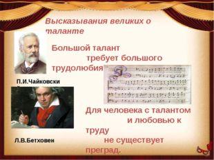 Высказывания великих о таланте П.И.Чайковский Большой талант требует большого