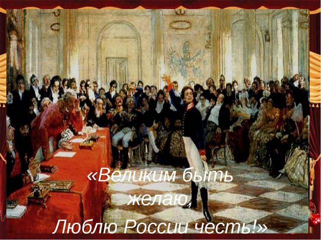 «Великим быть желаю, Люблю России честь!»