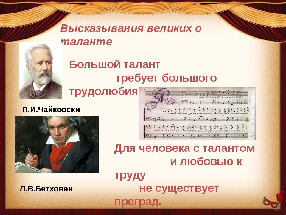 Высказывания великих о таланте П.И.Чайковский Большой талант требует большого...