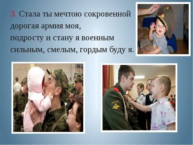3. Стала ты мечтою сокровенной дорогая армия моя, подросту и стану я военным...