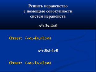 Решить неравенство с помощью совокупности систем неравенств х²+3х-4>0 Ответ: