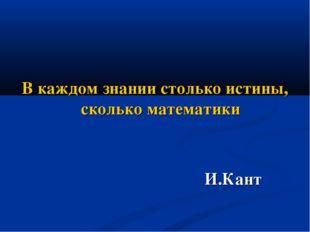 В каждом знании столько истины, сколько математики И.Кант