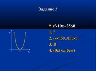 Задание 3 х²-10х+25≤0 1. 5 2. (-∞;5)(5;∞) 3. R 4. (0;5)(5;∞) Y X x1