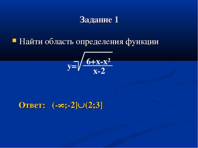 Задание 1 Найти область определения функции Ответ: (-∞;-2](2;3] y= 6+x-x² x-2