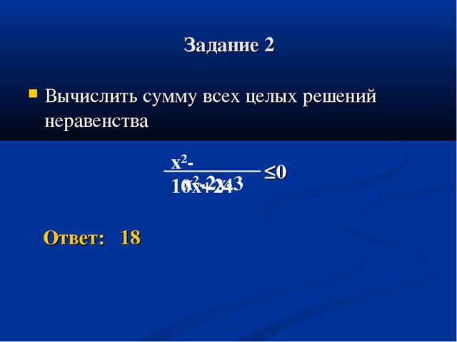 Задание 2 Вычислить сумму всех целых решений неравенства Ответ: 18 ≤0 x²-10x+...