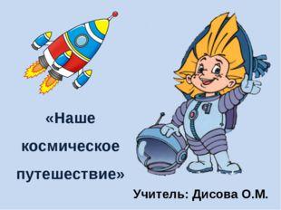 «Наше космическое путешествие» Учитель: Дисова О.М.