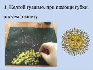 3. Желтой гуашью, при помощи губки, рисуем планету.