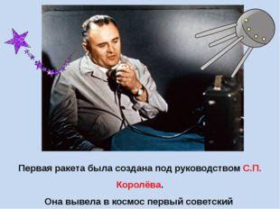 Первая ракета была создана под руководством С.П. Королёва. Она вывела в космо