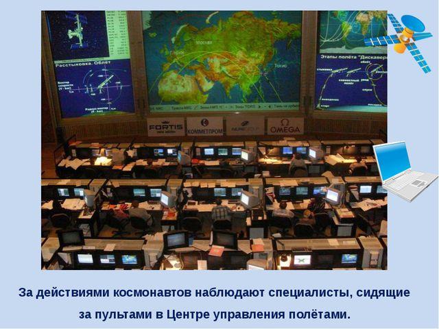 За действиями космонавтов наблюдают специалисты, сидящие за пультами в Центре...
