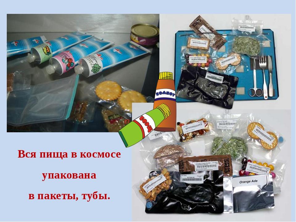 Вся пища в космосе упакована в пакеты, тубы.