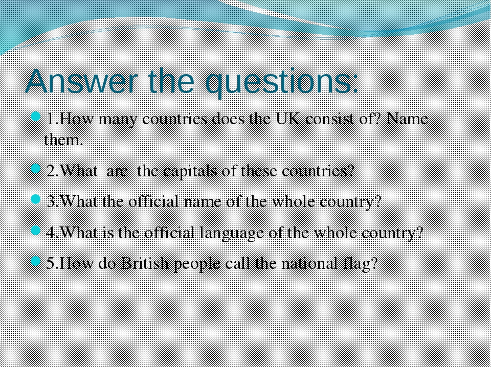 Answer the questions: 1.How many countries does the UK consist of? Name them....