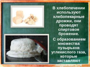 В хлебопечении используют хлебопекарные дрожжи, они проводят спиртовое брожен