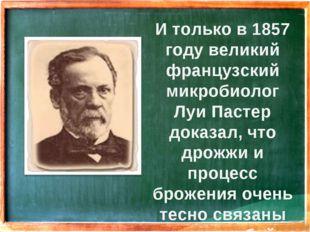 И только в 1857 году великий французский микробиолог Луи Пастер доказал, что