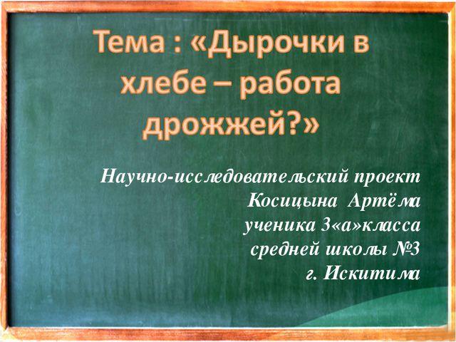 Научно-исследовательский проект Косицына Артёма ученика 3«а»класса средней шк...