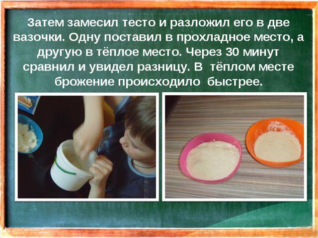 Затем замесил тесто и разложил его в две вазочки. Одну поставил в прохладное...