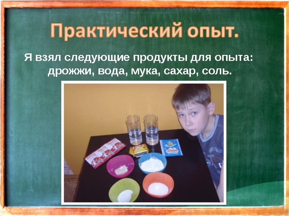 Я взял следующие продукты для опыта: дрожжи, вода, мука, сахар, соль.