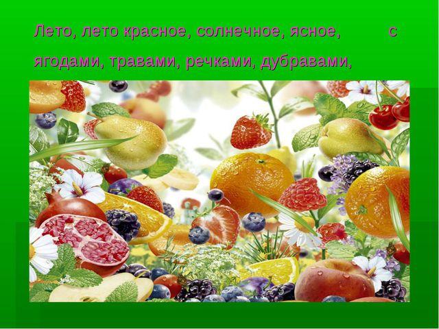 Лето, лето красное, солнечное, ясное, с ягодами, травами, речками, дубравами,...