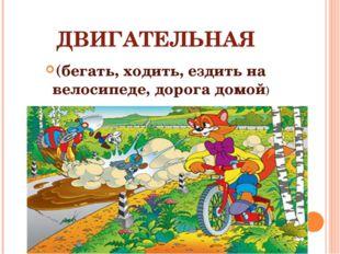 ДВИГАТЕЛЬНАЯ (бегать, ходить, ездить на велосипеде, дорога домой)