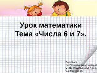 Урок математики Тема «Числа 6 и 7». Выполнил: Учитель начальных классов МБОУ