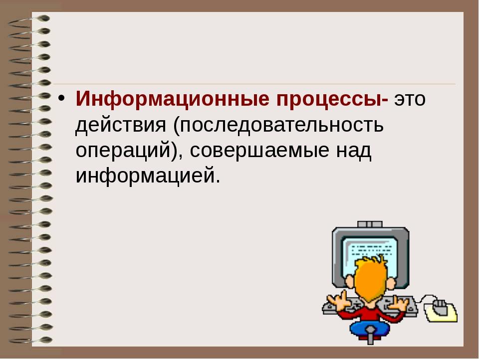 Информационные процессы- это действия (последовательность операций), совершае...