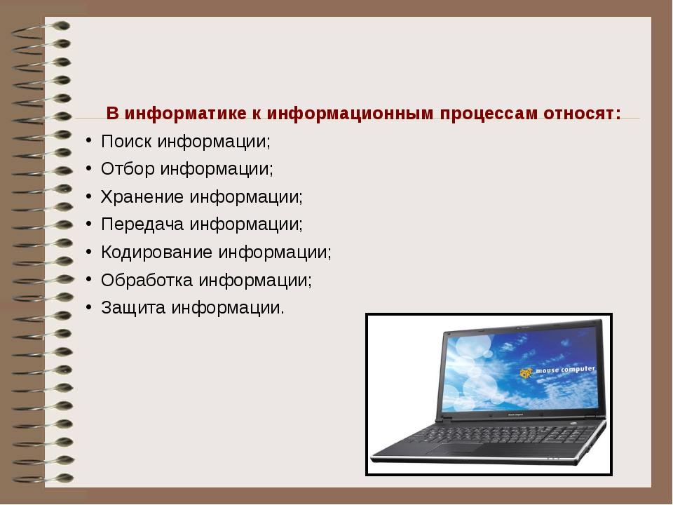 В информатике к информационным процессам относят: Поиск информации; Отбор ин...